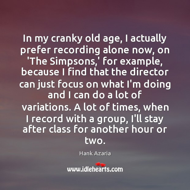 In my cranky old age, I actually prefer recording alone now, on Hank Azaria Picture Quote