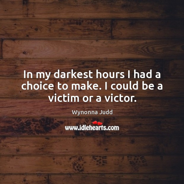 In my darkest hours I had a choice to make. I could be a victim or a victor. Image