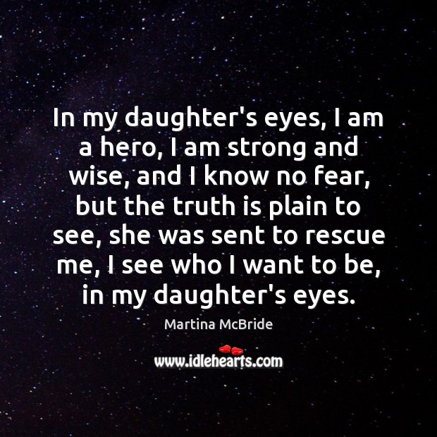 In my daughter's eyes, I am a hero, I am strong and Martina McBride Picture Quote