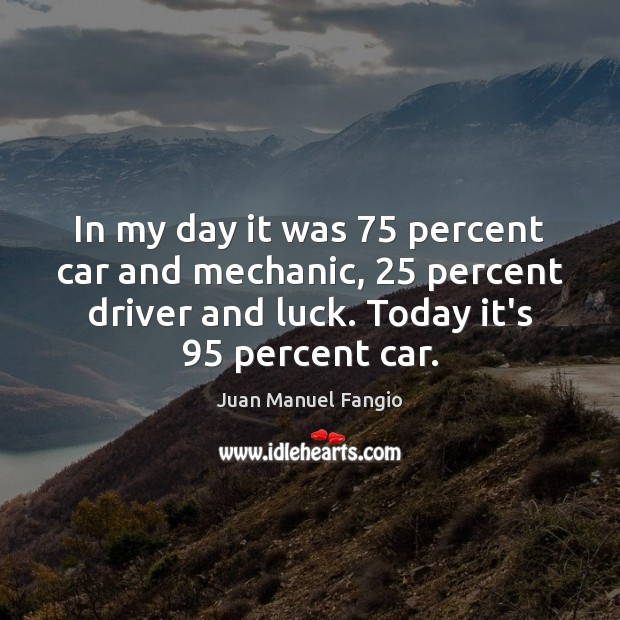 In my day it was 75 percent car and mechanic, 25 percent driver and Juan Manuel Fangio Picture Quote