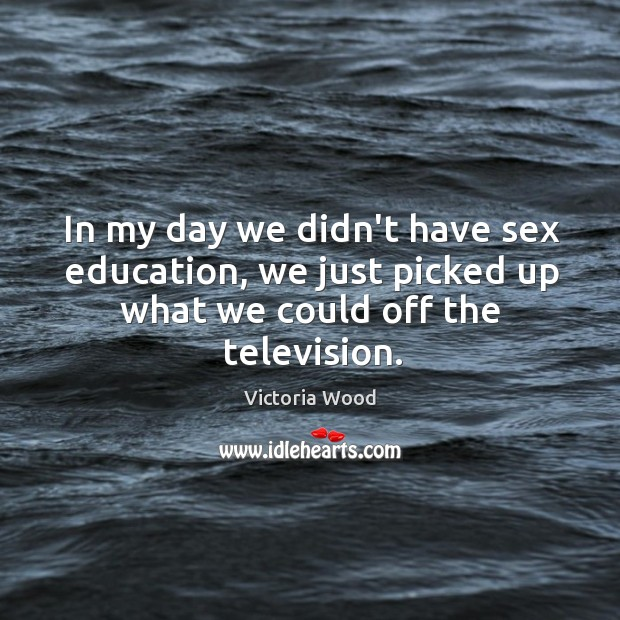 In my day we didn't have sex education, we just picked up Victoria Wood Picture Quote