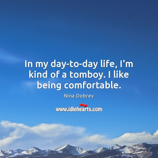 Image, In my day-to-day life, I'm kind of a tomboy. I like being comfortable.