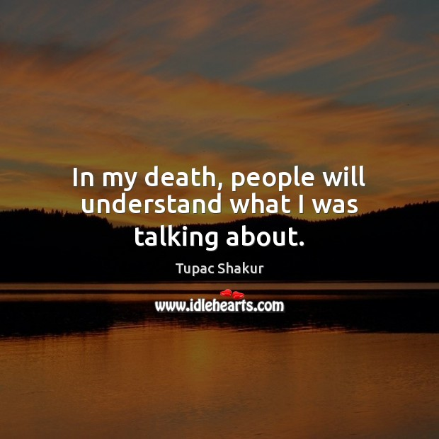 In my death, people will understand what I was talking about. Tupac Shakur Picture Quote