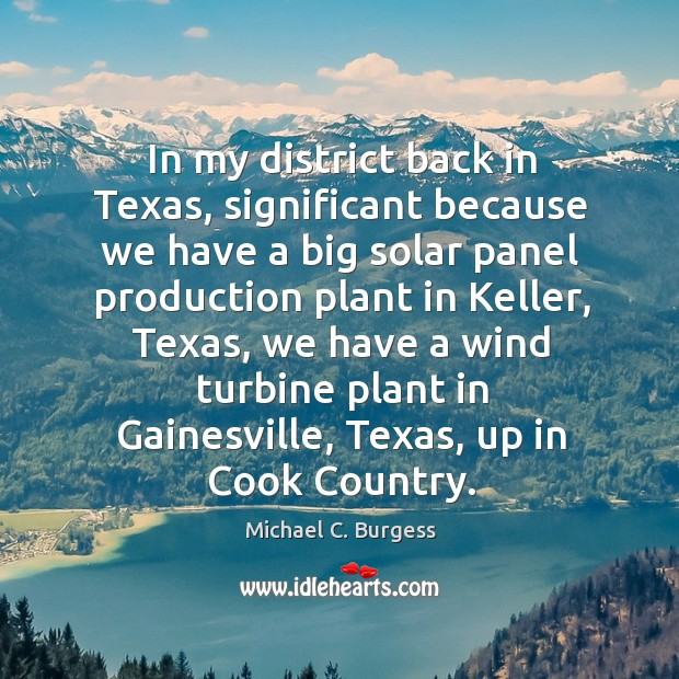 In my district back in texas, significant because we have a big solar panel production plant in keller Michael C. Burgess Picture Quote