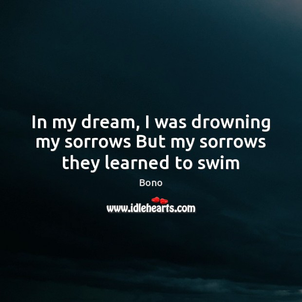In my dream, I was drowning my sorrows But my sorrows they learned to swim Bono Picture Quote