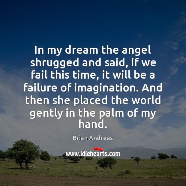 In my dream the angel shrugged and said, if we fail this Brian Andreas Picture Quote