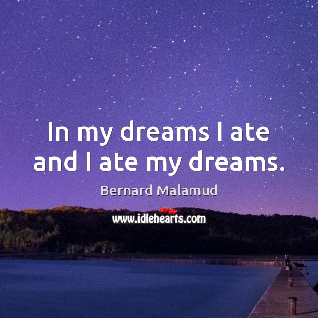 In my dreams I ate and I ate my dreams. Image