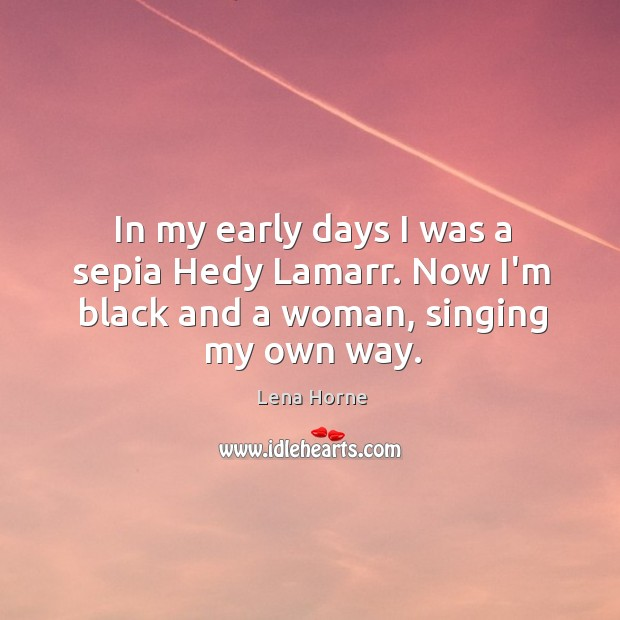 In my early days I was a sepia Hedy Lamarr. Now I'm black and a woman, singing my own way. Image