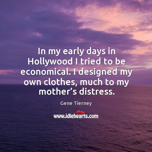 In my early days in hollywood I tried to be economical. I designed my own clothes, much to my mother's distress. Image