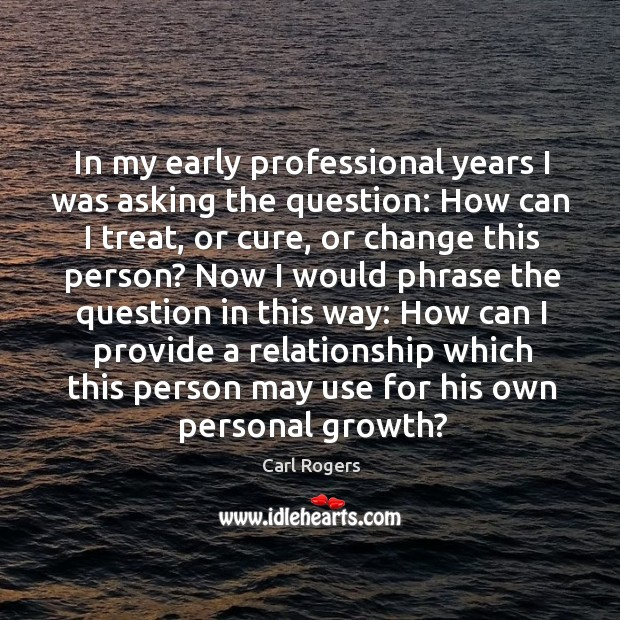 In my early professional years I was asking the question: Carl Rogers Picture Quote