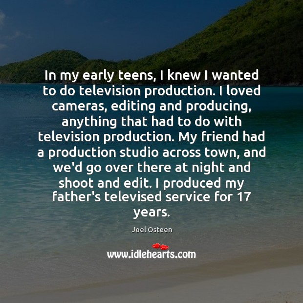 Image, In my early teens, I knew I wanted to do television production.