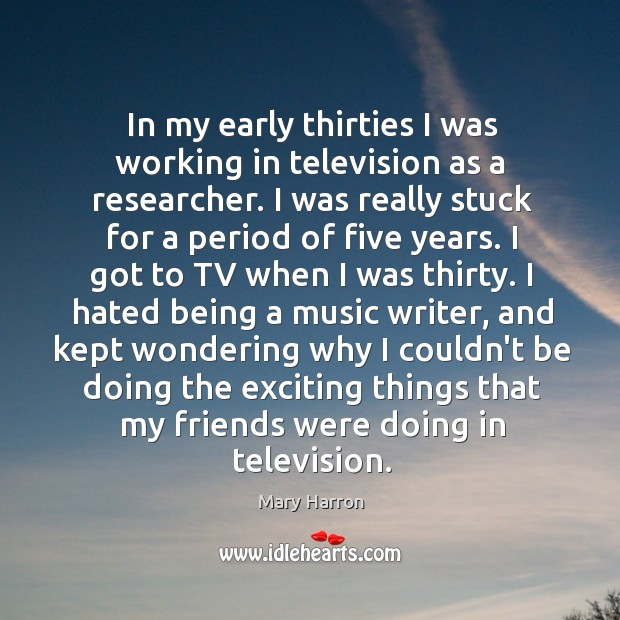 In my early thirties I was working in television as a researcher. Mary Harron Picture Quote