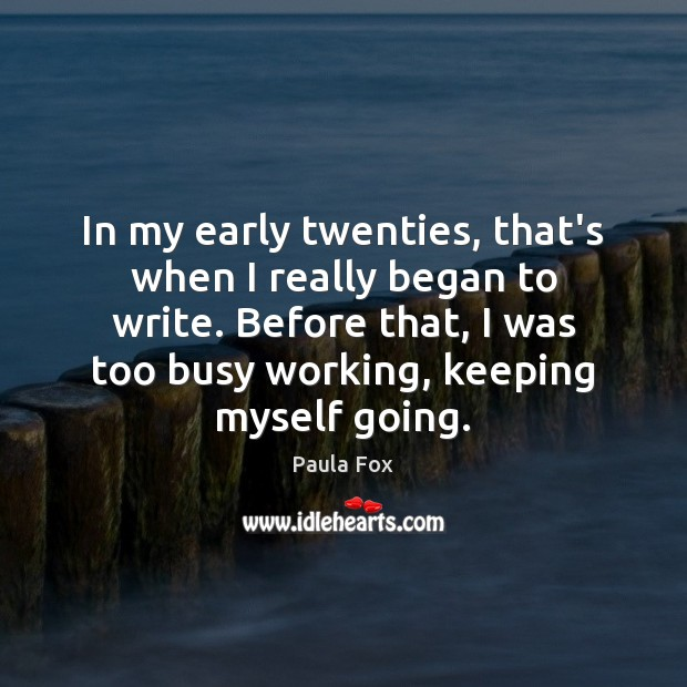 In my early twenties, that's when I really began to write. Before Image