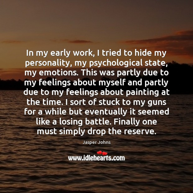 In my early work, I tried to hide my personality, my psychological Image