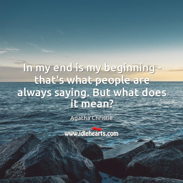 Image, In my end is my beginning – that's what people are always saying. But what does it mean?