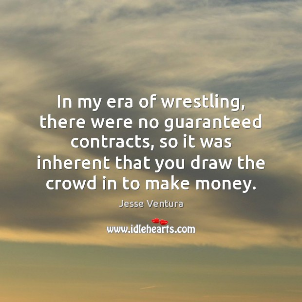 In my era of wrestling, there were no guaranteed contracts, so it Jesse Ventura Picture Quote