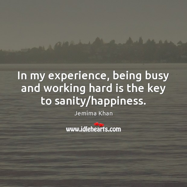 Image, In my experience, being busy and working hard is the key to sanity/happiness.
