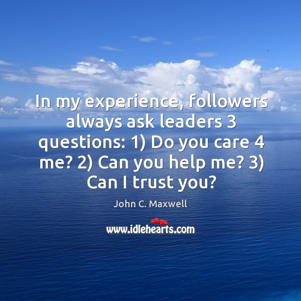In my experience, followers always ask leaders 3 questions: 1) Do you care 4 me? 2) Image