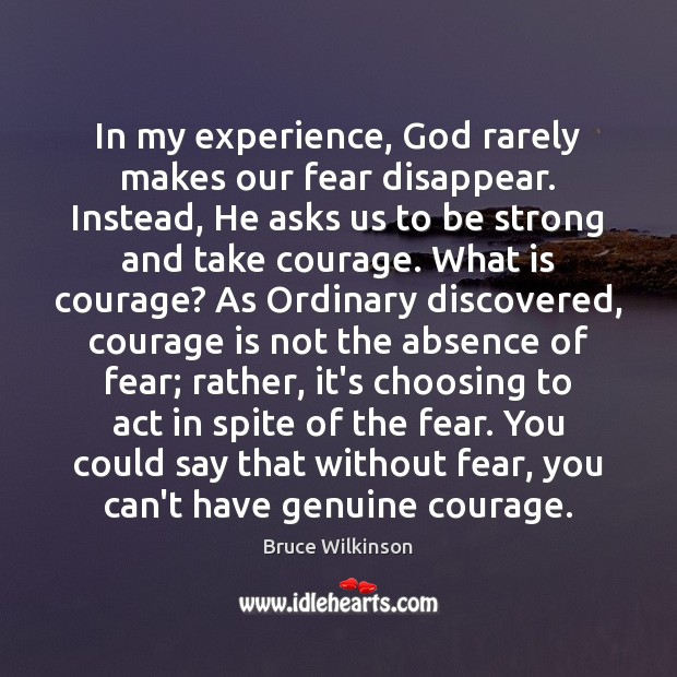 In my experience, God rarely makes our fear disappear. Instead, He asks Image
