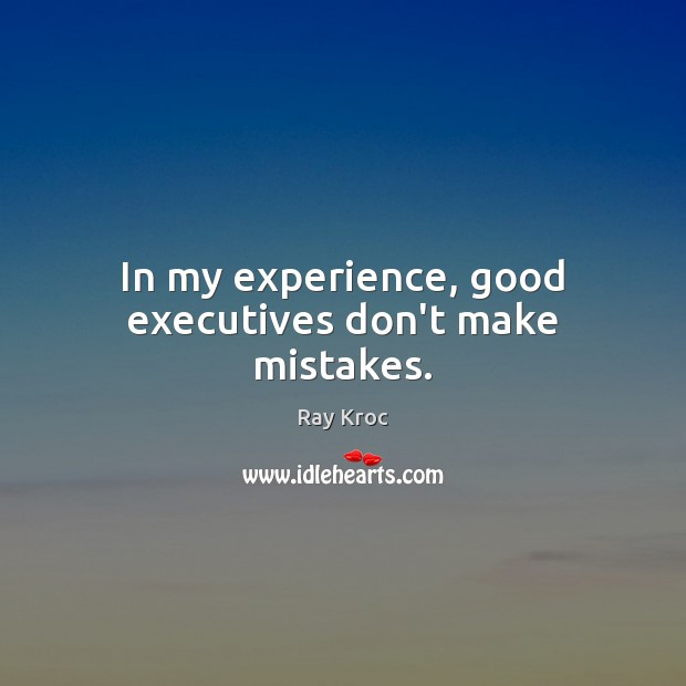 In my experience, good executives don't make mistakes. Ray Kroc Picture Quote