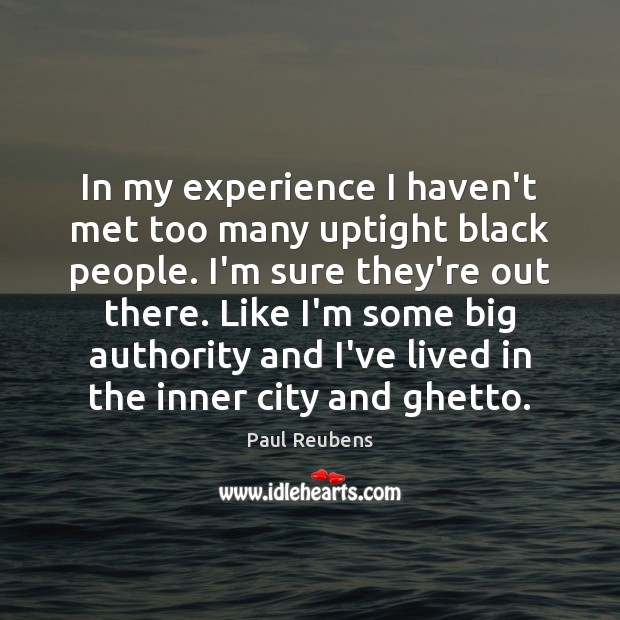 In my experience I haven't met too many uptight black people. I'm Paul Reubens Picture Quote