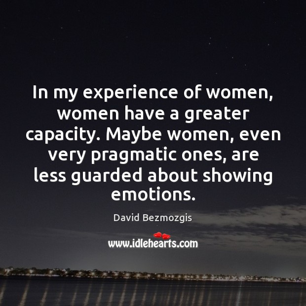 In my experience of women, women have a greater capacity. Maybe women, Image