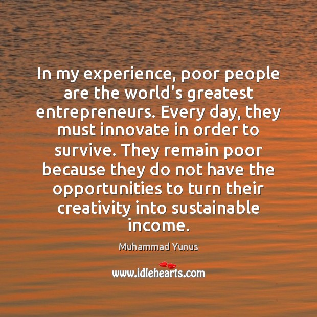 In my experience, poor people are the world's greatest entrepreneurs. Every day, Muhammad Yunus Picture Quote