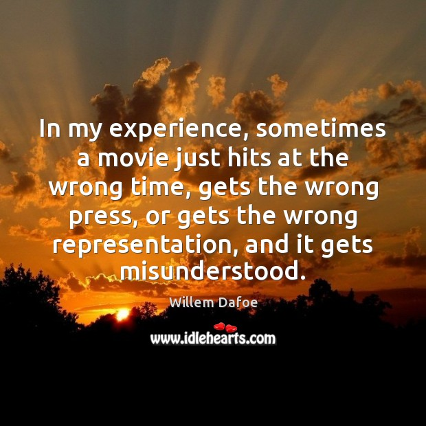 In my experience, sometimes a movie just hits at the wrong time, Willem Dafoe Picture Quote