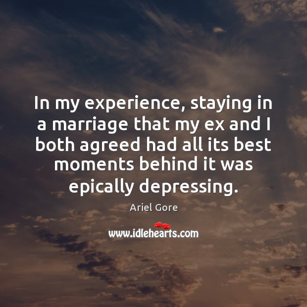 In my experience, staying in a marriage that my ex and I Ariel Gore Picture Quote