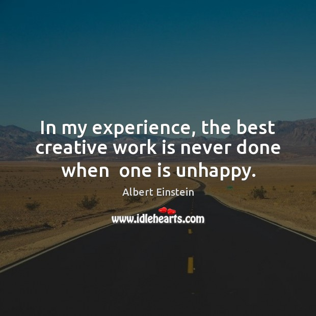 In my experience, the best creative work is never done when  one is unhappy. Image