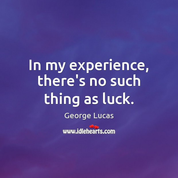 In my experience, there's no such thing as luck. George Lucas Picture Quote