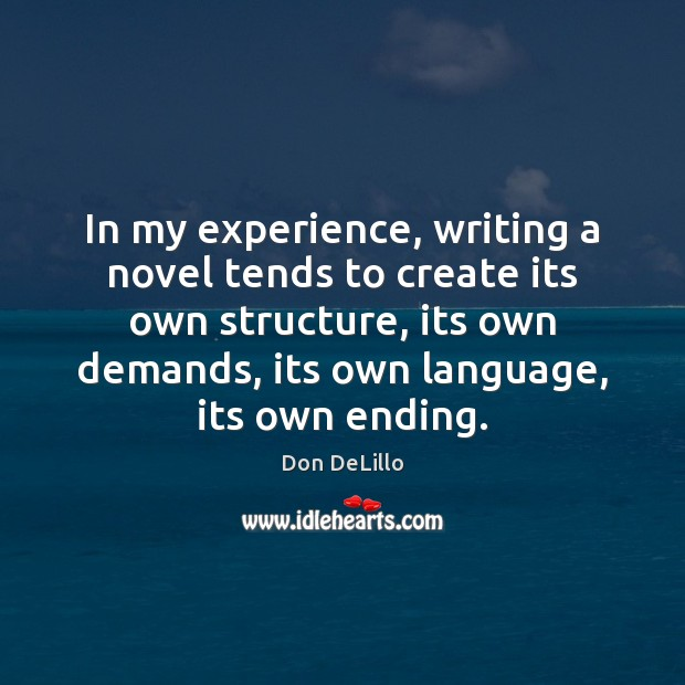 In my experience, writing a novel tends to create its own structure, Don DeLillo Picture Quote