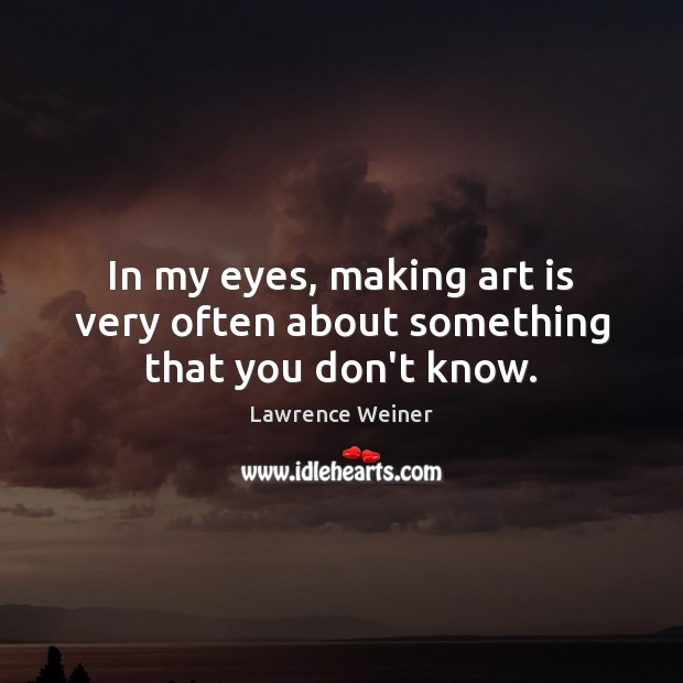 In my eyes, making art is very often about something that you don't know. Lawrence Weiner Picture Quote