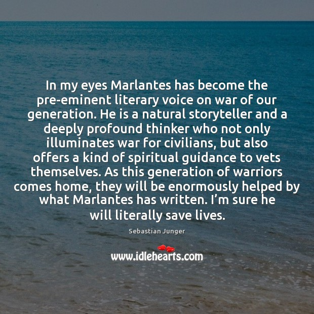 In my eyes Marlantes has become the pre-eminent literary voice on war Sebastian Junger Picture Quote