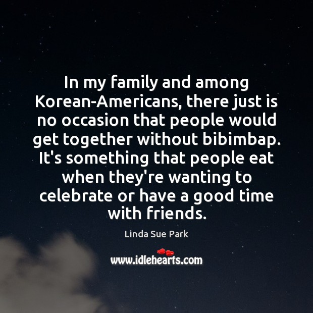 In my family and among Korean-Americans, there just is no occasion that Celebrate Quotes Image