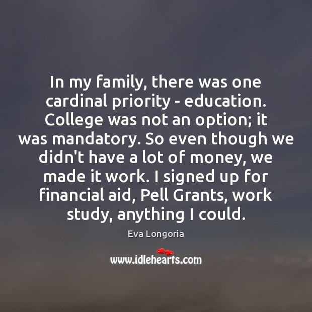 In my family, there was one cardinal priority – education. College was Eva Longoria Picture Quote