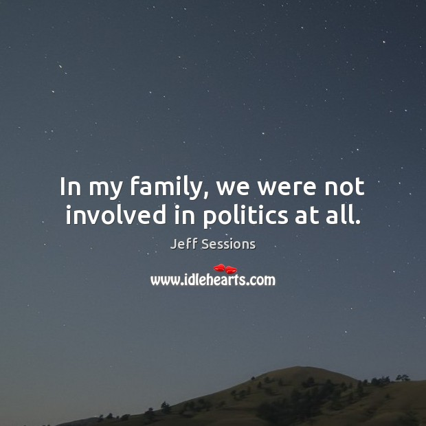 In my family, we were not involved in politics at all. Jeff Sessions Picture Quote