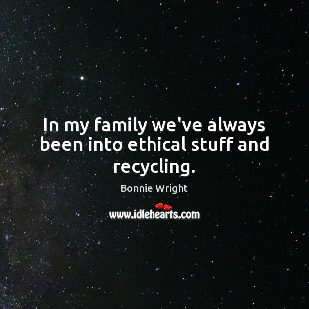 In my family we've always been into ethical stuff and recycling. Bonnie Wright Picture Quote