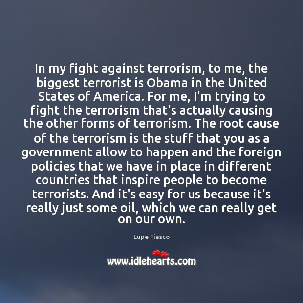 In my fight against terrorism, to me, the biggest terrorist is Obama Image