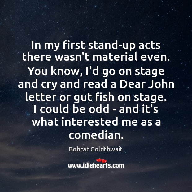 In my first stand-up acts there wasn't material even. You know, I'd Image