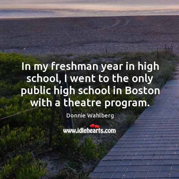 In my freshman year in high school, I went to the only public high school in boston with a theatre program. Donnie Wahlberg Picture Quote