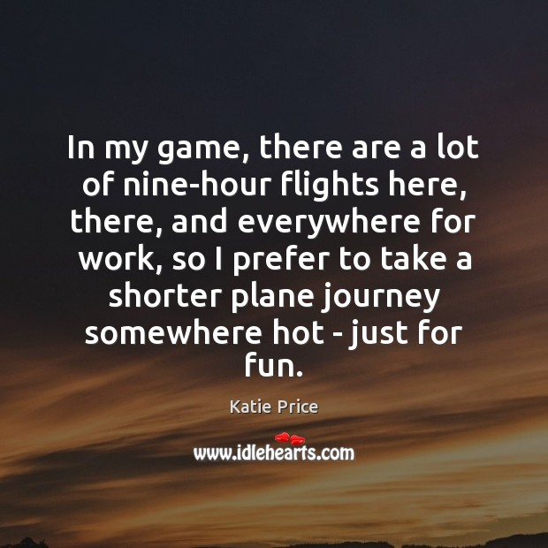 In my game, there are a lot of nine-hour flights here, there, Katie Price Picture Quote