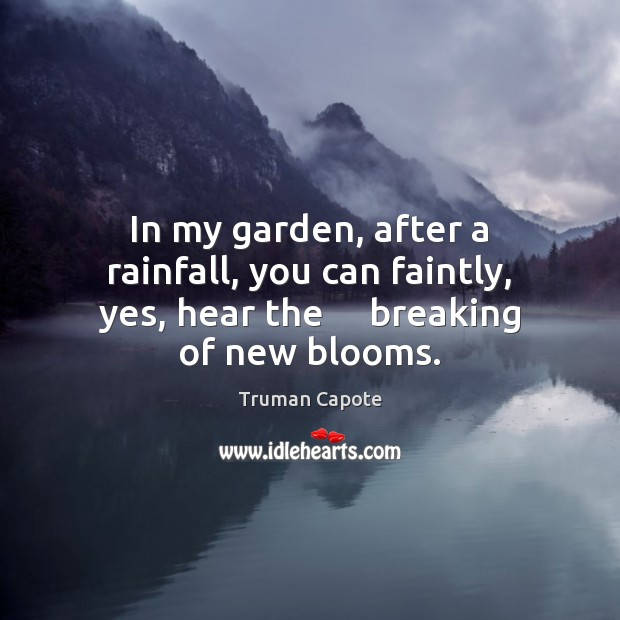 Image, In my garden, after a rainfall, you can faintly, yes, hear the    breaking of new blooms.