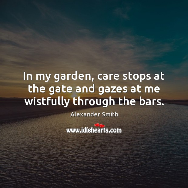 In my garden, care stops at the gate and gazes at me wistfully through the bars. Alexander Smith Picture Quote