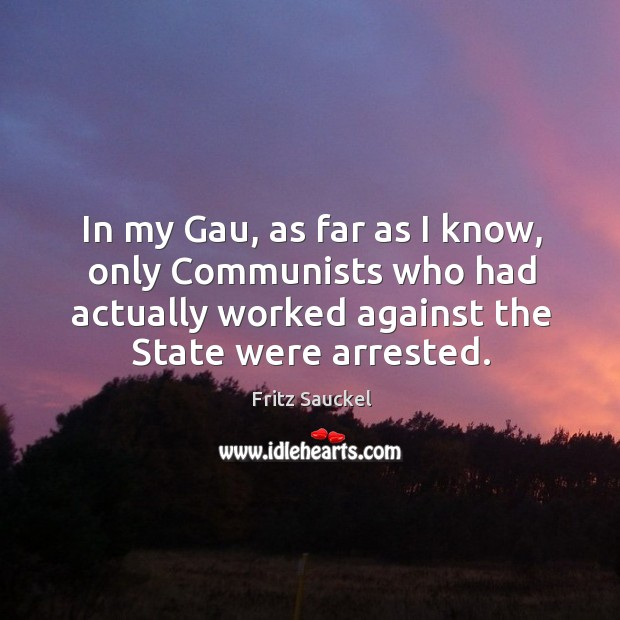 In my gau, as far as I know, only communists who had actually worked against the state were arrested. Image