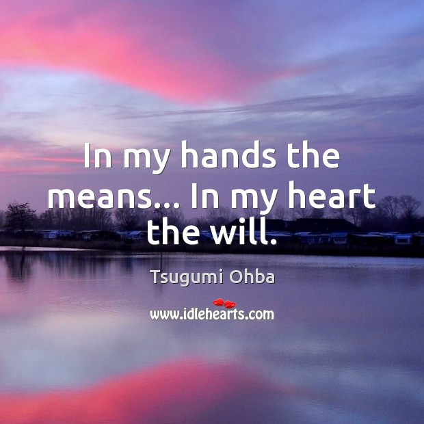 In my hands the means… In my heart the will. Tsugumi Ohba Picture Quote