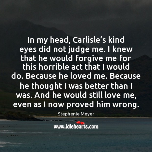 In my head, Carlisle's kind eyes did not judge me. I Stephenie Meyer Picture Quote