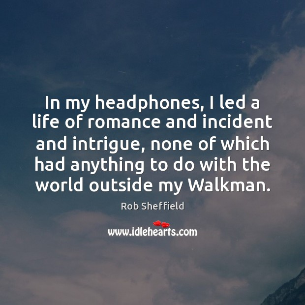 In my headphones, I led a life of romance and incident and Rob Sheffield Picture Quote