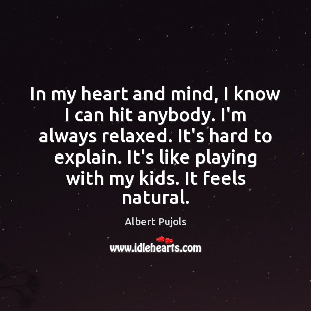 In my heart and mind, I know I can hit anybody. I'm Albert Pujols Picture Quote