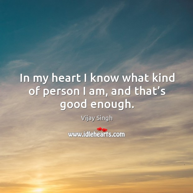 In my heart I know what kind of person I am, and that's good enough. Image